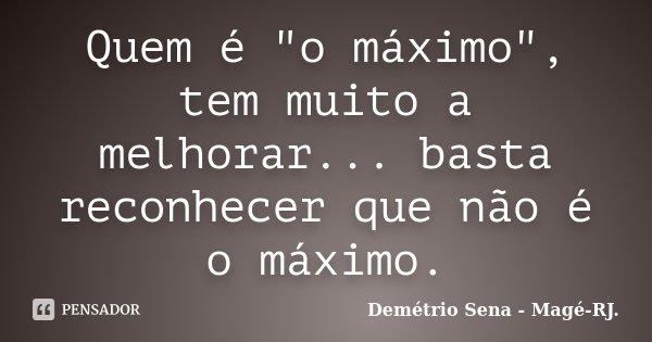 """Quem é """"o máximo"""", tem muito a melhorar... basta reconhecer que não é o máximo.... Frase de Demétrio Sena - Magé - RJ.."""