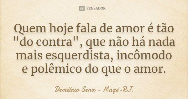 """Quem hoje fala de amor é tão """"do contra"""", que não há nada mais esquerdista, incômodo e polêmico do que o amor.... Frase de Demétrio Sena Magé-RJ.."""