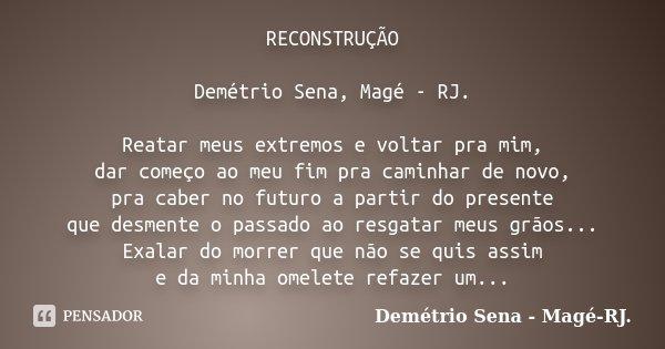 RECONSTRUÇÃO Demétrio Sena, Magé - RJ. Reatar meus extremos e voltar pra mim, dar começo ao meu fim pra caminhar de novo, pra caber no futuro a partir do presen... Frase de Demétrio Sena, Magé - RJ..