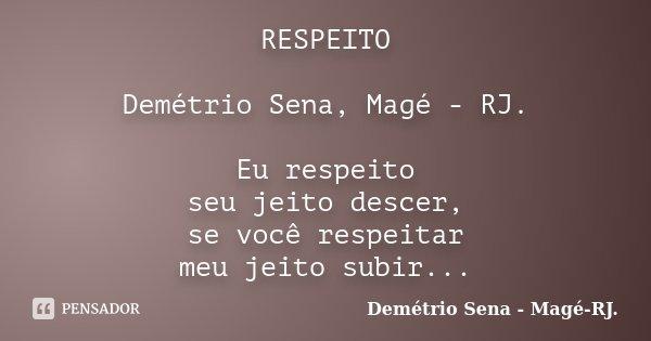 RESPEITO Demétrio Sena, Magé - RJ. Eu respeito seu jeito descer, se você respeitar meu jeito subir...... Frase de Demétrio Sena, Magé - RJ..