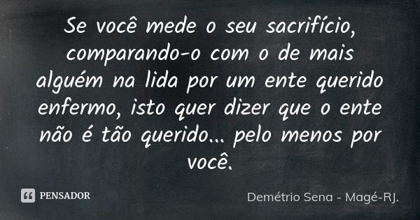 Se você mede o seu sacrifício, comparando-o com o de mais alguém na lida por um ente querido enfermo, isto quer dizer que o ente não é tão querido... pelo menos... Frase de Demétrio Sena - Magé-RJ..