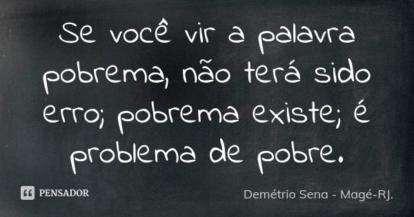 Se você vir a palavra pobrema, não terá sido erro; pobrema existe; é problema de pobre.... Frase de Demétrio Sena - Magé - RJ..