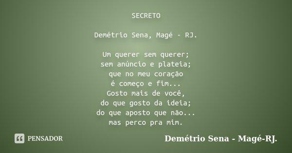 SECRETO Demétrio Sena, Magé - RJ. Um querer sem querer; sem anúncio e plateia; que no meu coração é começo e fim... Gosto mais de você, do que gosto da ideia; d... Frase de Demétrio Sena, Magé - RJ..
