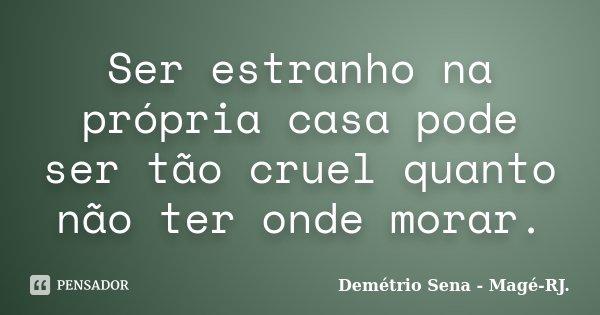 Ser estranho na própria casa pode ser tão cruel quanto não ter onde morar.... Frase de Demétrio Sena - Magé-RJ..