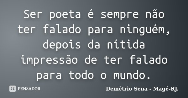 Ser poeta é sempre não ter falado para ninguém, depois da nítida impressão de ter falado para todo o mundo.... Frase de Demétrio Sena - Magé - RJ..