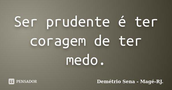 Ser prudente é ter coragem de ter medo.... Frase de Demétrio Sena - Magé - RJ..
