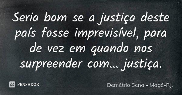 Seria bom se a justiça deste país fosse imprevisível, para de vez em quando nos surpreender com... justiça.... Frase de Demétrio Sena - Magé-RJ..