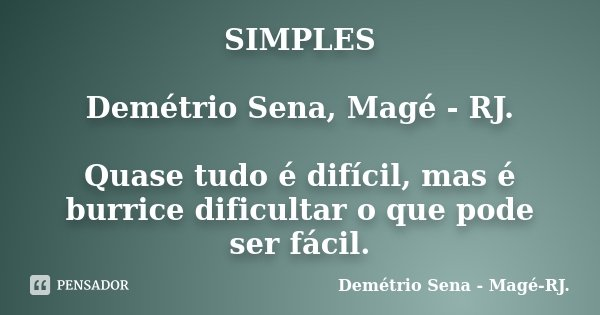 SIMPLES Demétrio Sena, Magé - RJ. Quase tudo é difícil, mas é burrice dificultar o que pode ser fácil.... Frase de Demétrio Sena, Magé - RJ..