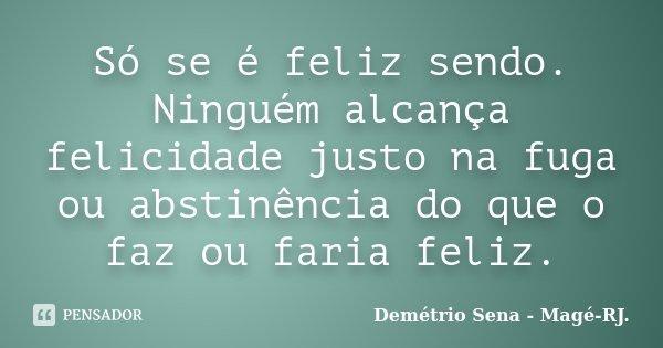 Só se é feliz sendo. Ninguém alcança felicidade justo na fuga ou abstinência do que o faz ou faria feliz.... Frase de Demétrio Sena - Magé - RJ..