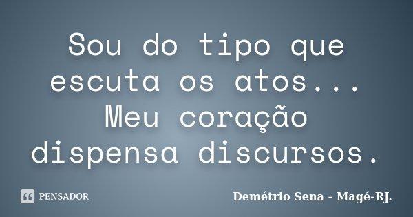 Sou do tipo que escuta os atos... Meu coração dispensa discursos.... Frase de Demétrio Sena - Magé - RJ..