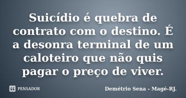 Suicídio é quebra de contrato com o destino. É a desonra terminal de um caloteiro que não quis pagar o preço de viver.... Frase de Demétrio Sena - Magé - RJ..