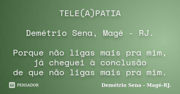 TELE(A)PATIA Demétrio Sena, Magé - RJ. Porque não ligas mais pra mim, já cheguei à conclusão de que não ligas mais pra mim.... Frase de Demétrio Sena, Magé - RJ..