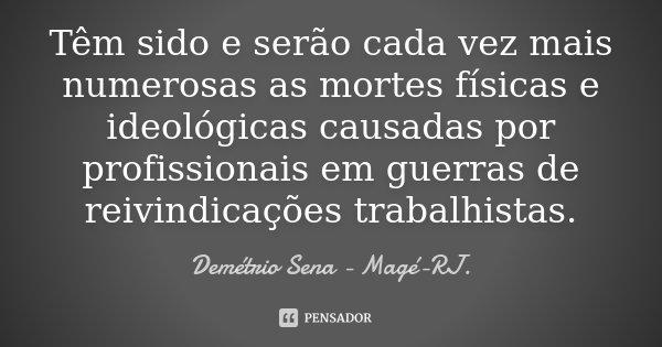 Têm sido e serão cada vez mais numerosas as mortes físicas e ideológicas causadas por profissionais em guerras de reivindicações trabalhistas.... Frase de Demétrio Sena Magé - RJ..