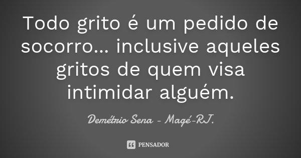 Todo grito é um pedido de socorro... inclusive aqueles gritos de quem visa intimidar alguém.... Frase de Demétrio Sena - Magé-RJ..
