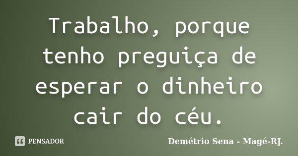 Trabalho, porque tenho preguiça de esperar o dinheiro cair do céu.... Frase de Demétrio Sena - Magé - RJ..