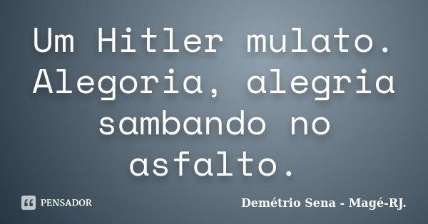 Um Hitler mulato. Alegoria, alegria sambando no asfalto.... Frase de Demétrio Sena - Magé-RJ..