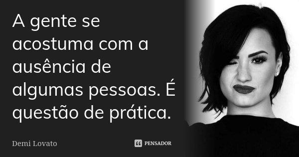 A gente se acostuma com a ausência de algumas pessoas. É questão de prática.... Frase de Demi Lovato.