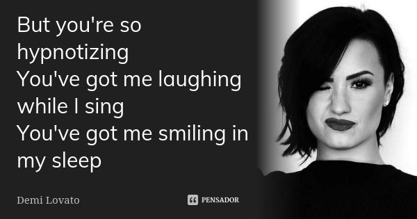 But you're so hypnotizing You've got me laughing while I sing You've got me smiling in my sleep... Frase de Demi Lovato.