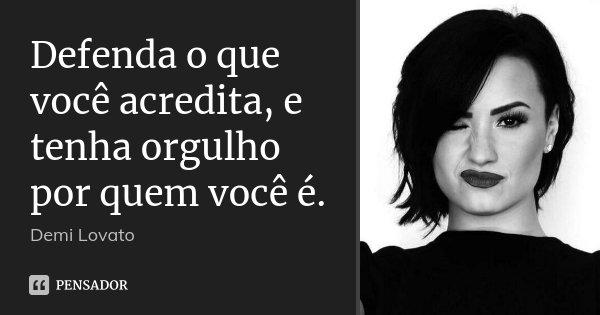 Defenda o que você acredita, e tenha orgulho por quem você é.... Frase de Demi Lovato.
