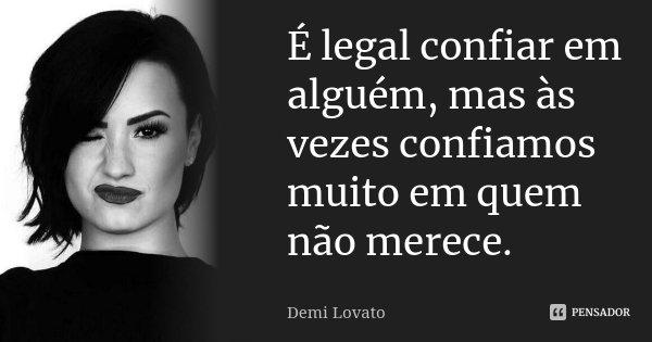 É legal confiar em alguém, mas às vezes confiamos muito em quem não merece.... Frase de Demi Lovato.