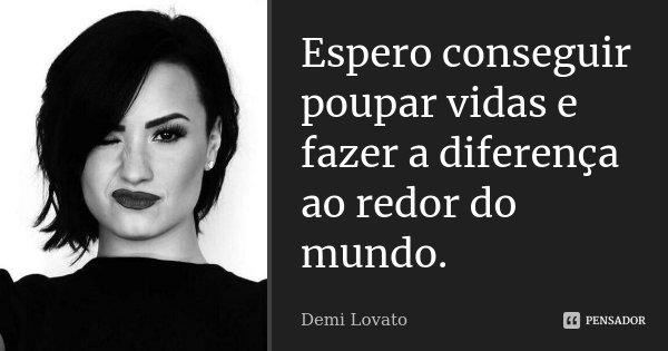 Espero conseguir poupar vidas e fazer a diferença ao redor do mundo.... Frase de Demi Lovato.