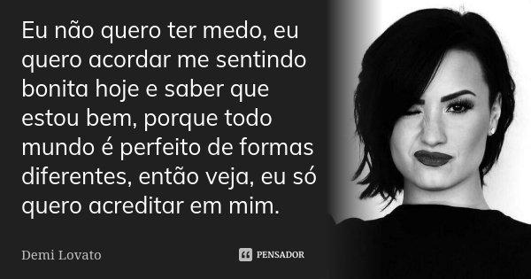 Eu não quero ter medo, eu quero acordar me sentindo bonita hoje e saber que estou bem, porque todo mundo é perfeito de formas diferentes, então veja, eu só quer... Frase de Demi Lovato.