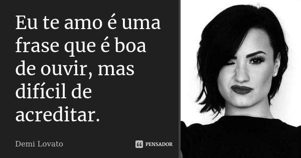 Eu te amo é uma frase que é boa de ouvir, mas difícil de acreditar.... Frase de Demi Lovato.