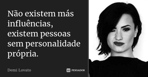 Não existem más influências, existem pessoas sem personalidade própria.... Frase de Demi Lovato.