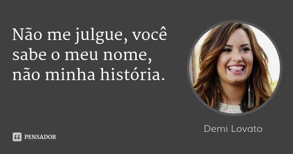 Não me julgue, você sabe o meu nome, não minha história.... Frase de Demi Lovato.