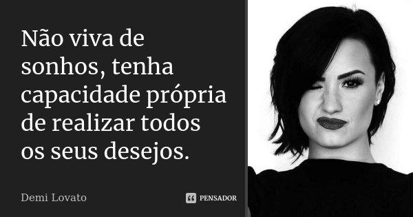 Não viva de sonhos, tenha capacidade própria de realizar todos os seus desejos.... Frase de Demi Lovato.
