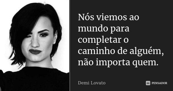 Nós viemos ao mundo para completar o caminho de alguém, não importa quem.... Frase de Demi Lovato.