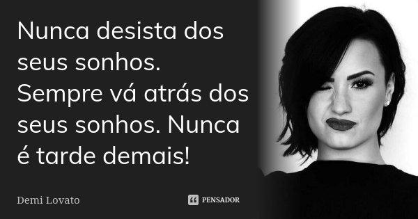 Nunca desista dos seus sonhos. Sempre vá atrás dos seus sonhos. Nunca é tarde demais!... Frase de Demi Lovato.