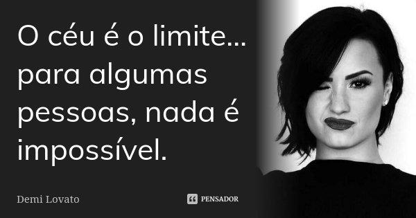 O céu é o limite… para algumas pessoas, nada é impossível.... Frase de Demi Lovato.