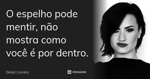 O espelho pode mentir, não mostra como você é por dentro.... Frase de Demi Lovato.