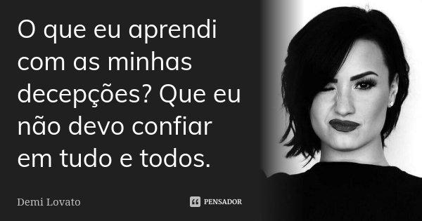 O que eu aprendi com as minhas decepções? Que eu não devo confiar em tudo e todos.... Frase de Demi Lovato.