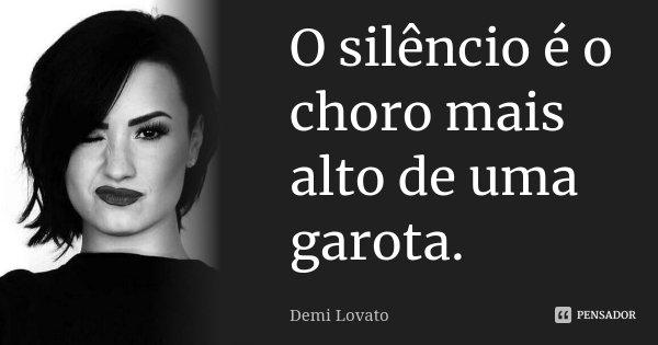 O silêncio é o choro mais alto de uma garota.... Frase de Demi Lovato.