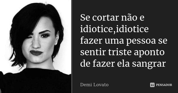 Se Cortar Não E Idioticeidiotice Fazer Demi Lovato