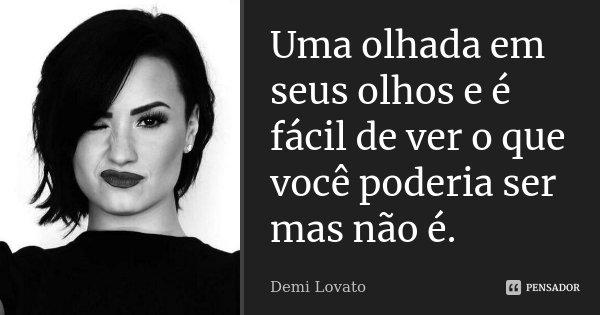 Uma olhada em seus olhos e é fácil de ver o que você poderia ser mas não é.... Frase de Demi Lovato.