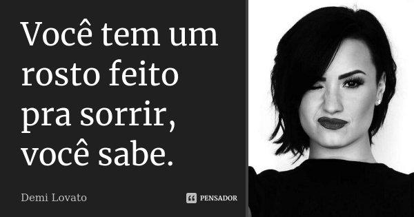 Você tem um rosto feito pra sorrir, você sabe.... Frase de Demi Lovato.
