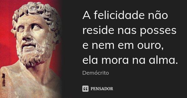 A felicidade não reside nas posses e nem em ouro, ela mora na alma.... Frase de Demócrito.