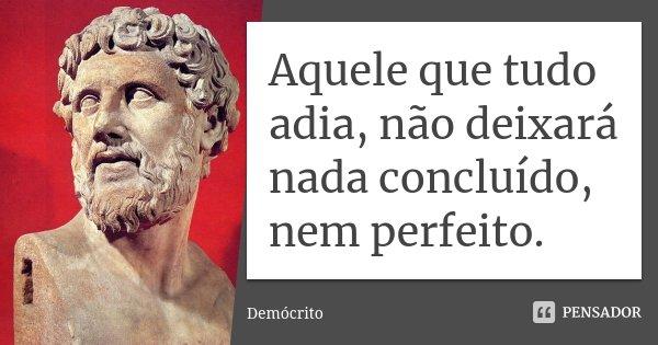 Aquele que tudo adia, não deixará nada concluído, nem perfeito.... Frase de Demócrito.