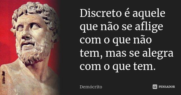 Discreto é aquele que não se aflige com o que não tem, mas se alegra com o que tem.... Frase de Demócrito.