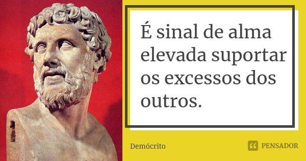 É sinal de alma elevada suportar os excessos dos outros.... Frase de Demócrito.