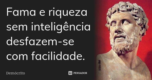Fama e riqueza sem inteligência desfazem-se com facilidade.... Frase de Demócrito.