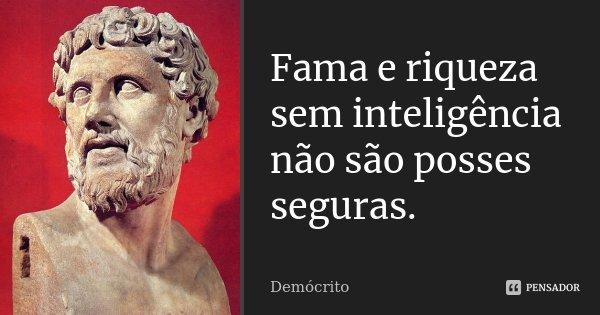 Fama e riqueza sem inteligência não são posses seguras.... Frase de Demócrito.