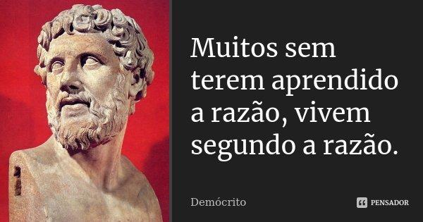 Muitos sem terem aprendido a razão, vivem segundo a razão.... Frase de Demócrito.