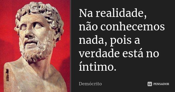 Na realidade, não conhecemos nada, pois a verdade está no íntimo.... Frase de Demócrito.
