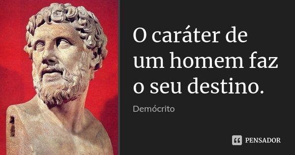 O caráter de um homem faz o seu destino.... Frase de Demócrito.