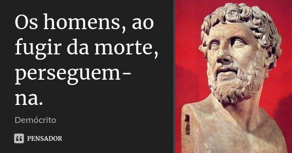Os homens, ao fugir da morte, perseguem-na.... Frase de Demócrito.