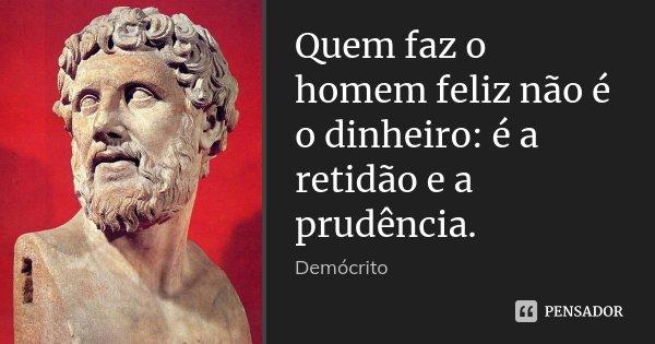 Quem faz o homem feliz não é o dinheiro: é a retidão e a prudência.... Frase de Demócrito.